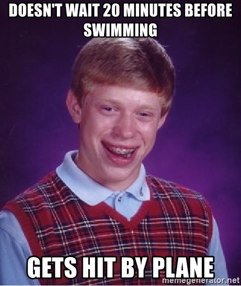 Bad Luck Brian - doesn't wait 20 minutes before swimming gets hit by plane