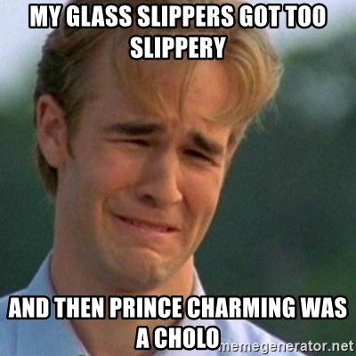 Crying Dawson - my glass slippers got too slippery and then prince charming was a cholo