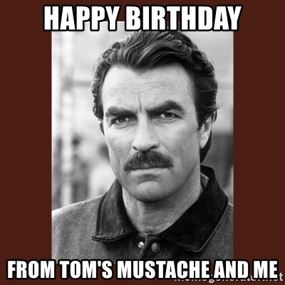 Happy Birthday From Toms Mustache And Me Tom Selleck Meme Generator
