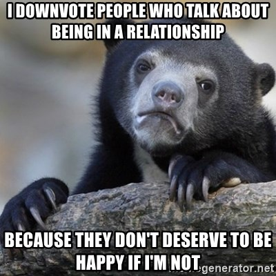Confession Bear - I downvote people who talk about being in a relationship Because they don't deserve to be happy if I'm not