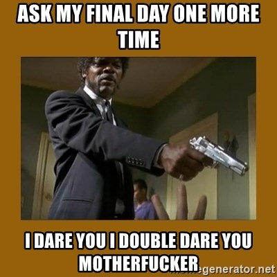 say what one more time - ask my final day one more time i dare you i double dare you motherfucker
