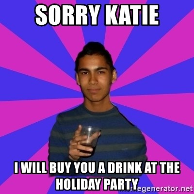 Bimborracho - Sorry katie i will buy you a drink at the holiday party
