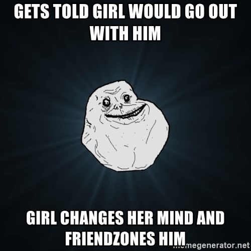 Forever Alone - Gets told girl would go out with him girl changes her mind and friendzones him