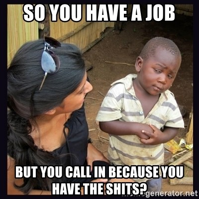 Skeptical third-world kid - So you have a job but you call in because you have the shits?