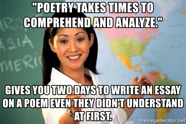 """Unhelpful High School Teacher - """"poetry takes times to comprehend and analyze."""" gives you two days to write an essay on a poem even they didn't understand at first."""