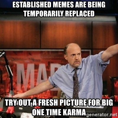 Jim Kramer Mad Money Karma - Established memes are being temporarily replaced Try out a fresh picture for big one time karma