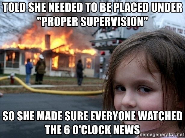 "Disaster Girl - told she NEEDED TO BE PLACED UNDER ""PROPER SUPERVISION"" so she made sure everyone watched the 6 o'clock news"