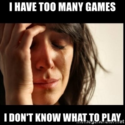 First World Problems - I have too many games i don't know what to play