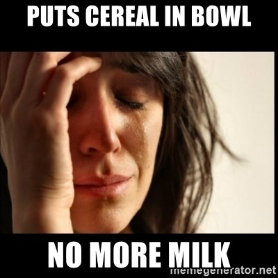 First World Problems - Puts cereal in bowl no more milk