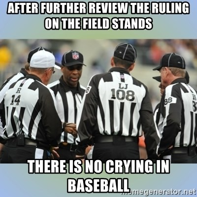NFL Ref Meeting - after further review the ruling on the field stands there is no crying in baseball