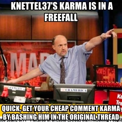 Karma Cramer -  knettel37's karma is in a freefall quick, get your cheap comment karma by bashing him in the original thread
