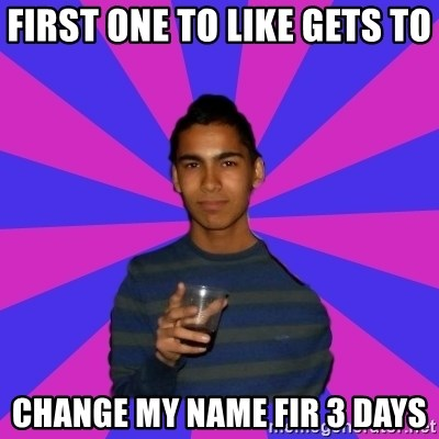 Bimborracho - FIRST ONE TO LIKE GETS TO  CHANGE MY NAME FIR 3 DAYS