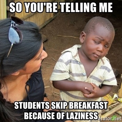 Skeptical 3rd World Kid - So you're telling me  students skip breakfast       because of laziness