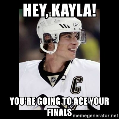 sidney crosby - Hey, Kayla! You're going to ace your finals