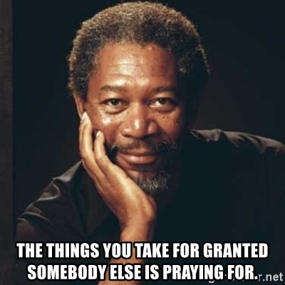 Morgan Freeman - The things you take for granted somebody else is praying for.