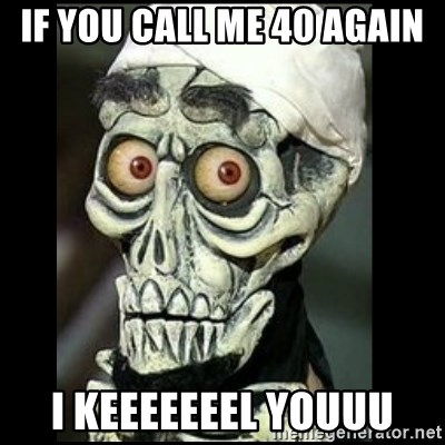 Achmed the dead terrorist - If you call me 40 again I keeeeeeel youuu