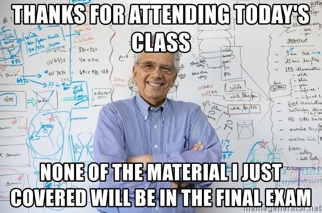 Engineering Professor - Thanks for attending today's class none of the material i just covered will be in the final exam
