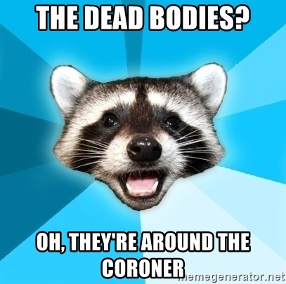 Lame Pun Coon - the dead bodies? oh, they're around the coroner