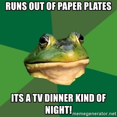 Foul Bachelor Frog - runs out of paper plates its a tv dinner kind of night  sc 1 st  Meme Generator & runs out of paper plates its a tv dinner kind of night! - Foul ...