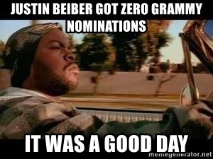 It was a good day - Justin beiber got zero grammy nominations it was a good day