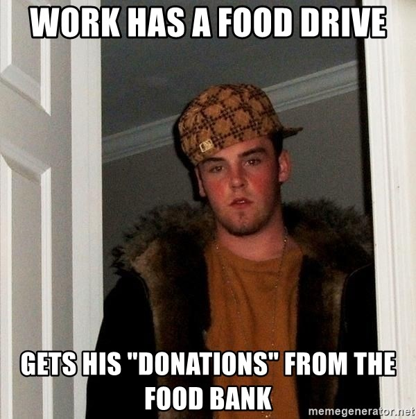 """Scumbag Steve - Work has a food drive gets his """"donations"""" from the food bank"""