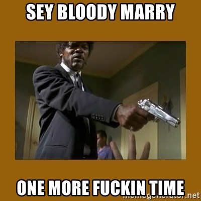 say what one more time - sey bloody marry one more fuckin time