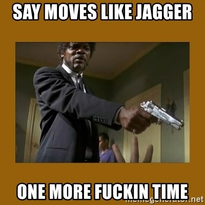 say what one more time - say moves like jagger  one more fuckin time