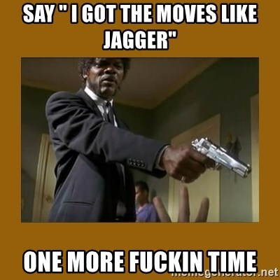 "say what one more time - say "" i got the moves like jagger"" one more fuckin time"