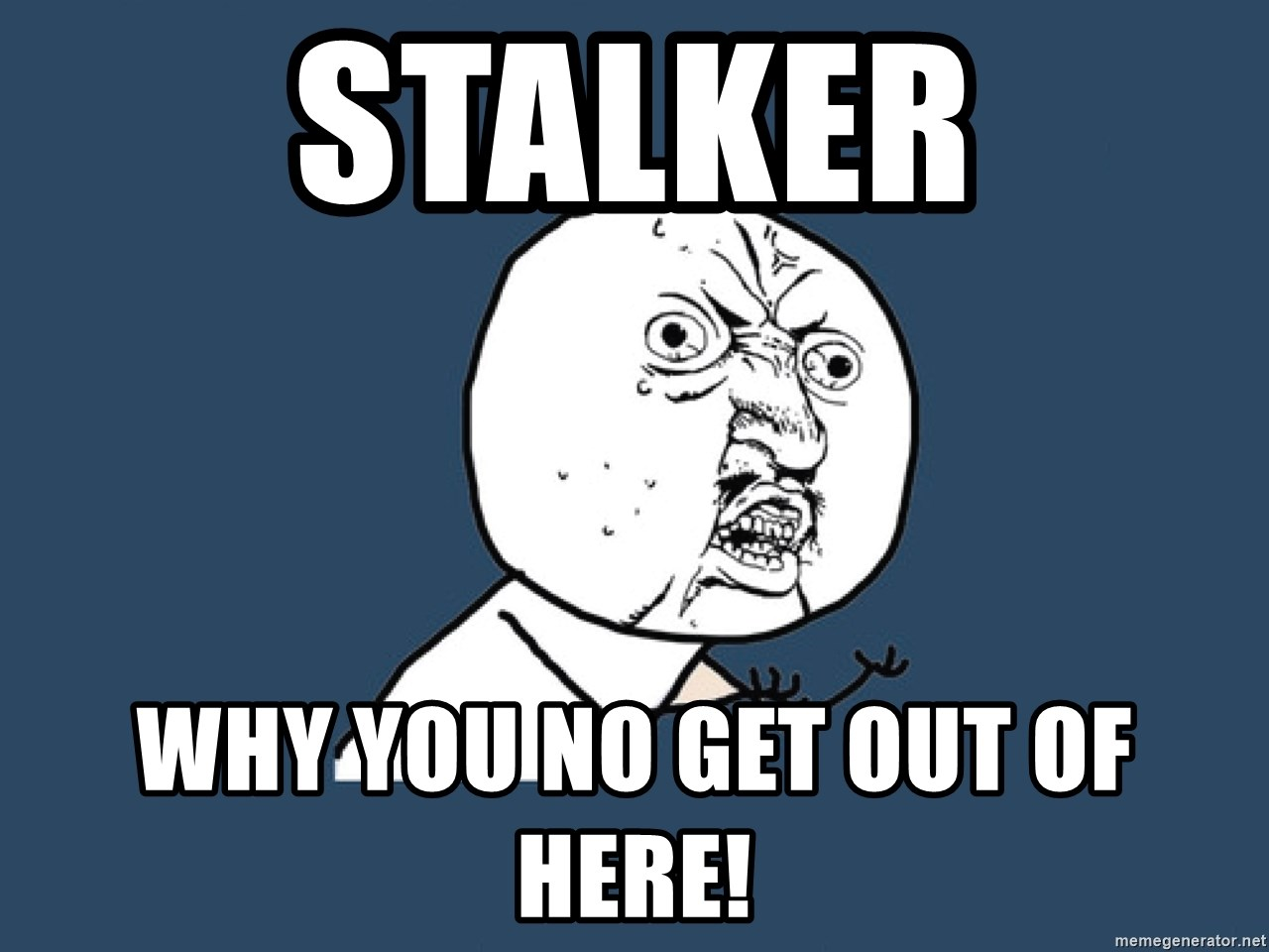 Y U No - Stalker Why you no get out of here!