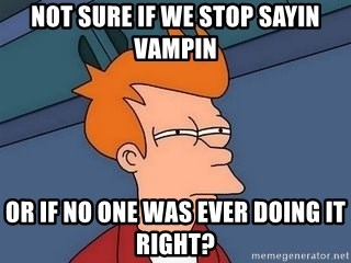 Fry squint - Not sure if we stop sayin vampin Or if no one was ever doing it right?