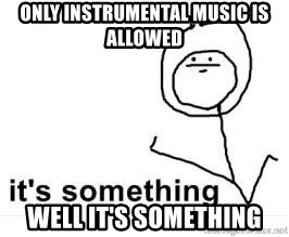 its something - Only Instrumental music is allowed well it's something