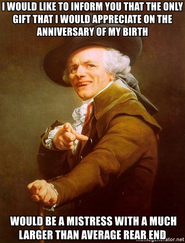 Joseph Ducreux - I WOULD LIKE TO INFORM YOU THAT THE ONLY GIFT THAT I WOULD APPRECIATE on the anniversary of my birth  would be a mistress with a much larger than average rear end