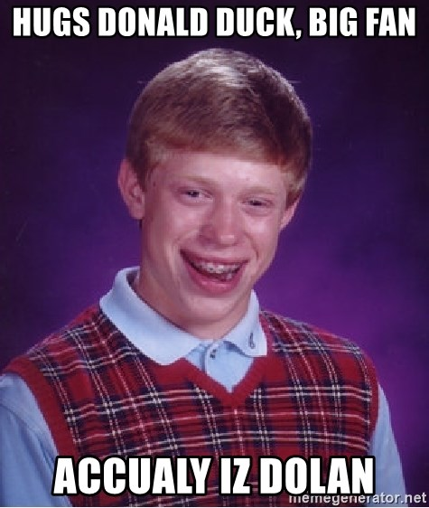 Bad Luck Brian - Hugs Donald duck, big fan accualy iz dolan