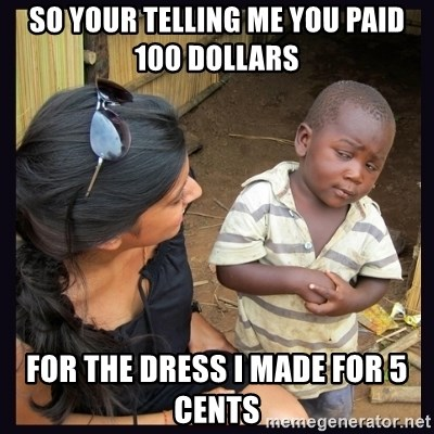 Skeptical third-world kid - SO YOUR TELLING ME YOU PAID 100 DOLLARS FOR THE DRESS I MADE FOR 5 CENTS