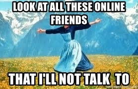 Look at all these - LOOK AT ALL THESE ONLINE FRIENDS THAT I'LL NOT TALK  TO