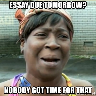 Ain't Nobody got time fo that - essay due tomorrow? nobody got time for that