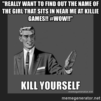 """kill yourself guy - """"Really want to find out the name of the girl that sits in near me at killie games!! #wow!!"""""""