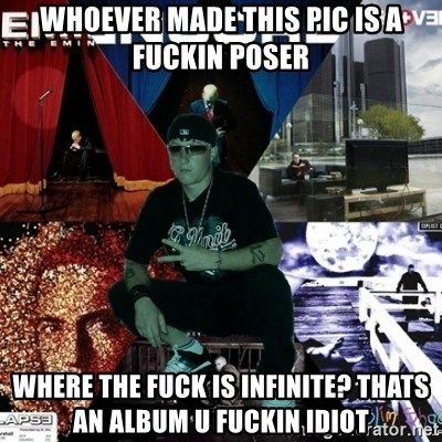 Crazy Eminem's Fan - WHOEVER MADE THIS PIC IS A FUCKIN POSER WHERE THE FUCK IS INFINITE? THATS AN ALBUM U FUCKIN IDIOT