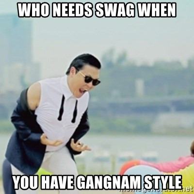 Gangnam Style - WHO NEEDS SWAG WHEN YOU HAVE GANGNAM STYLE