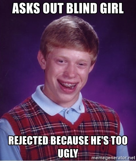 Bad Luck Brian - asks out blind girl rejected because he's too ugly