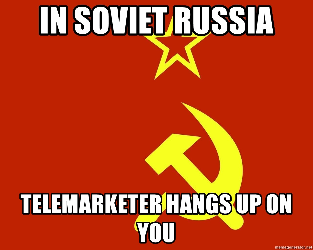 In Soviet Russia - In Soviet Russia Telemarketer hangs up on you