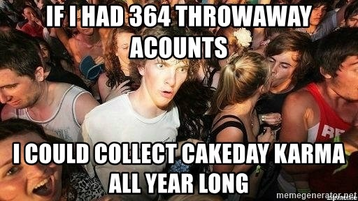 -Sudden Clarity Clarence - if i had 364 throwaway acounts i could collect cakeday karma all year long