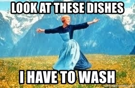 Look at all these - LOOK AT THESE DISHES I HAVE TO WASH