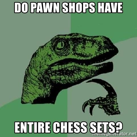 Philosoraptor - Do pawn shops have Entire chess sets?
