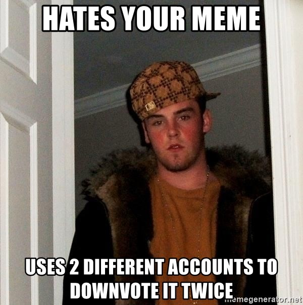 Scumbag Steve - hates your meme uses 2 different accounts to downvote it twice