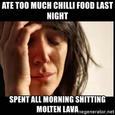 First World Problems - ate too much chilli food last night spent all morning shitting molten lava