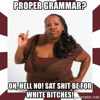 Sassy Black Woman - Proper grammar? Oh, hell no! Sat shit be for white bitches!
