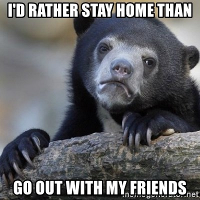 Confession Bear - I'd rather stay home than go out with my friends