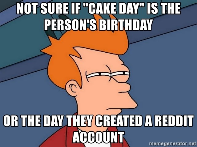 """Futurama Fry - Not sure if """"cake day"""" is the person's birthday or the day they created a reddit account"""
