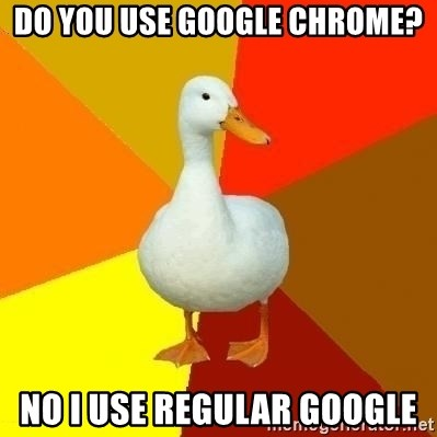 Technologically Impaired Duck - Do you use google chrome? No i use regular google